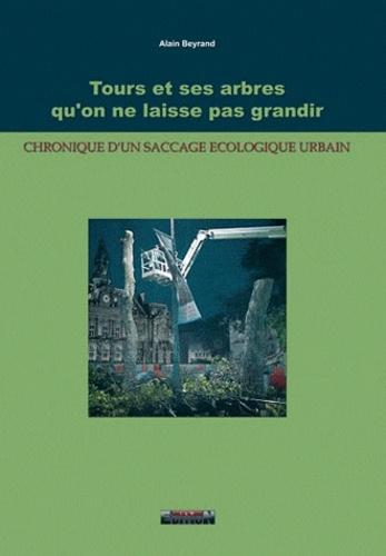 Alain Beyrand - Tours et ses arbres qu'on ne laisse pas grandir - Chronique d'un saccage écologique urbain.
