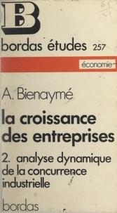 Alain Bienaymé - La croissance des entreprises (2). Analyse dynamique de la concurrence industrielle.