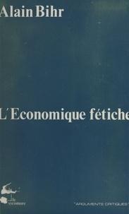 Alain Bihr - L'Économique fétiche : Fragments d'une théorie de la praxis capitaliste.