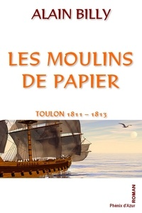 Alain Billy - Les moulins de papier - Toulon 1811 - 1813.