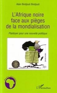 Alain Bindjouli Bindjouli - L'Afrique noire face aux pièges de la mondialisation: plaidoyer pour une nouvelle politique..