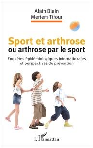 Alain Blain et Meriem Tifour - Sport et arthrose ou arthrose par le sport - Enquêtes épidémiologiques internationales et perspectives de prévention.