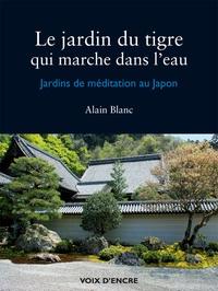 Alain Blanc - Le jardin du tigre qui marche dans l'eau - Jardins de méditation au Japon.