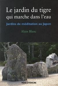 Alain Blanc - Le jardin du tigre qui marche dans l'eau - Jardins de médidation au Japon.
