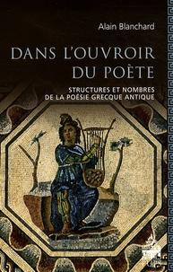 Alain Blanchard - Dans l'ouvroir du poète - Structures et nombres dans la poésie grecque antique.