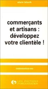 Alain Bloch - Commerçants et artisans : développez votre clientèle !.