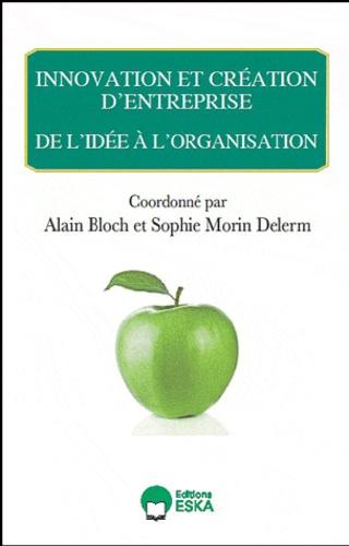 Alain Bloch et Sophie Morin-Delerm - Innovation et création d'entreprise - De l'idée à l'organisation.