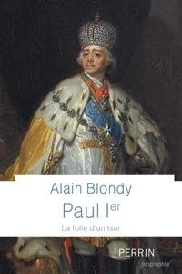 Alain Blondy - Paul Ier - La folie d'un tsar.