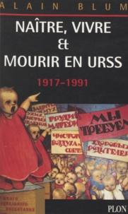 Alain Blum - Naître, vivre et mourir en URSS, 1917-1991.