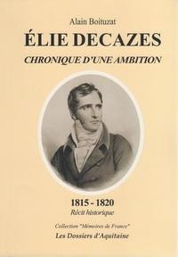 Alain Boituzat - Elie Decazes - Chroniques d'une ambition, 1815-1820 : récit historique.