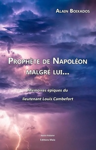 Alain Boixados - Prophète de Napoléon malgré lui... - Mémoires épiques du lieutenant Louis Cambefort.
