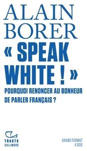 Alain Borer - « Speak White! » - Pourquoi renoncer au bonheur de parler français.