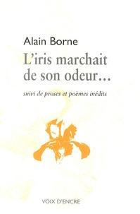 Alain Borne - L'iris marchait de son odeur... - Suivi de proses et poèmes inédits.
