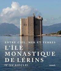 Alain Bottaro et Germain Butaud - Entre ciel, mer et terres : l'île monastique de Lérins (Ve-XXe siècle).