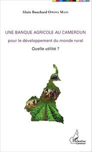 Alain Bouchard Owona Mani - Une banque agricole au Cameroun pour le développement du monde rural - Quelle utilité ?.