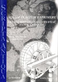 Alain Bouet et  Collectif - Aquam in altum exprimere - Les machines élévatrices d'eau dans l'antiquité.