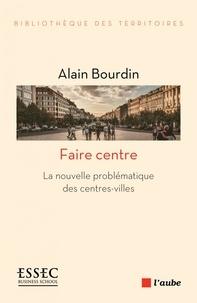 Faire centre- La nouvelle problématique des centres-villes - Alain Bourdin |