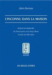 Alain Boureau - L'inconnu dans la maison - Richard de Mediavilla, les franciscains et la Vierge Marie à la fin du XIIIe siècle.