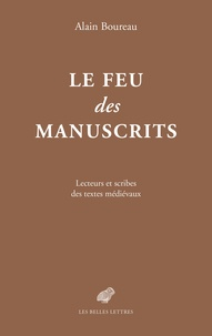 Alain Boureau - Le feu des manuscrits - Lecteurs et scribes des textes médiévaux.