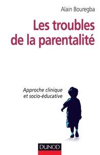 Alain Bouregba - Les troubles de la parentalité - Approche clinique et socio-éducative.
