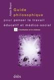 Alain Boyer - Guide philosophique pour penser le travail éducatif et médico-social. - Tome 2, L'institution et la violence.