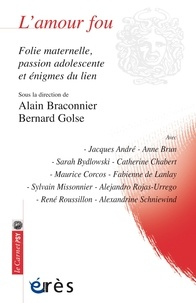 Alain Braconnier et Bernard Golse - L'amour fou - Folie maternelle, passion adolescente et énigmes du lien.
