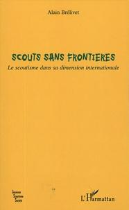 Alain Brélivet - Scouts sans frontières - Le scoutisme dans sa dimension internationale.