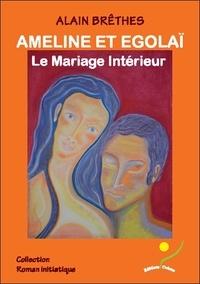 Alain Brêthes - Ameline et Egolaï, le mariage intérieur.