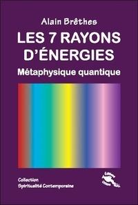 Les 7 rayons d'énergie- Métaphysique quantique - Alain Brêthes |