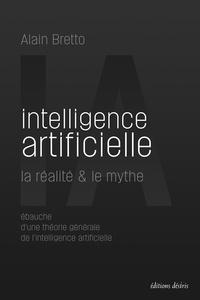 Alain Bretto - Intelligence artificielle : la réalité & le mythe - Ebauche d'une théorie générale de l'intelligence artificielle.