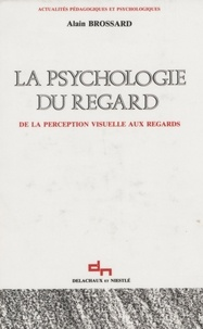Alain Brossard - La Psychologie du regard - De la perception visuelle aux regards.