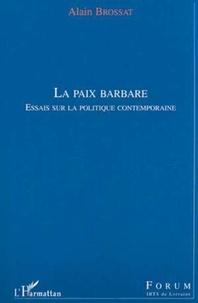 Alain Brossat - La paix barbare. - Essais sur la politique contemporaine.