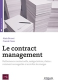 Alain Brunet et Franck César - Le contract management - Performance contractuelle, renégociations, claims : comment sauvegarder et accroître les marges.