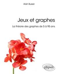 Alain Busser - Jeux et graphes - La théorie des graphes de 5 à 95 ans.