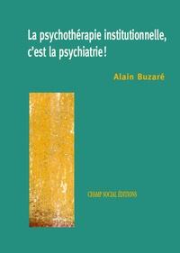 Alain Buzaré - La psychothérapie institutionnelle, c'est la psychiatrie.