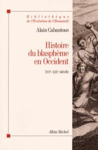 Alain Cabantous - Histoire du blasphème en Occident - XVIe-XIXe siècle.