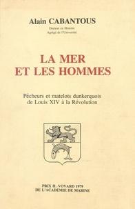 Alain Cabantous - La mer et les hommes : pêcheurs et matelots dunkerquois de Louis XIV à la Révolution.