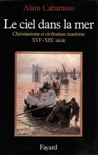 Alain Cabantous - Le Ciel dans la mer - Christianisme et civilisation maritime (XVIe-XIXe siècle).