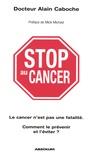 Alain Caboche - Stop au cancer - Le cancer n'est pas une fatalité ; Comment le prévenir et l'éviter ?.
