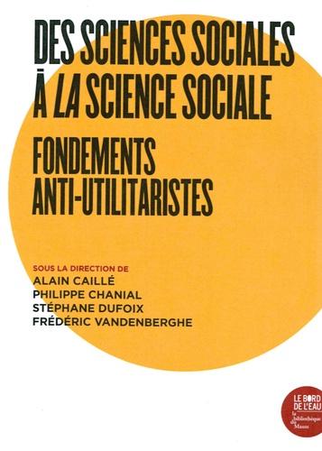 Alain Caillé et Philippe Chanial - Des sciences sociales à la science sociale - Fondements anti-utilitaristes.