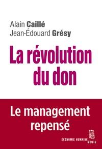 Alain Caillé et Jean-Edouard Grésy - La révolution du don - Le management repensé à la lumière de l'anthropologie.