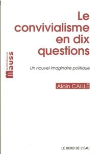 """Alain Caillé - Le convivialisme en dix questions - Un nouvel imaginaire politique, suivi de """"Il sera une fois... le désir convivial""""."""