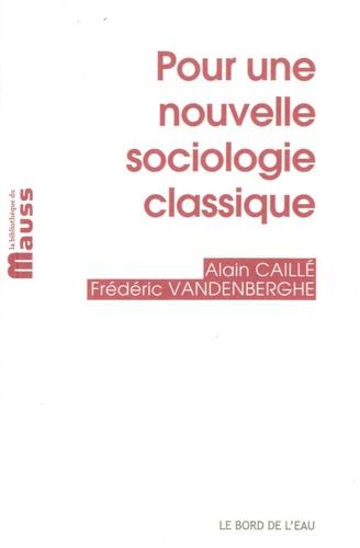 Alain Caillé et Frédéric Vandenberghe - Pour une nouvelle sociologie classique.