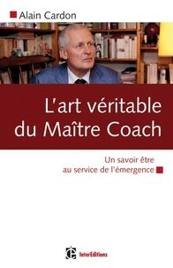 Alain Cardon - L'art véritable du maître coach - Un savoir être au service de l'émergence.