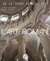 Alain Cassaigne et Alain Tourreau - L'art roman en France - De la terre vers le ciel.