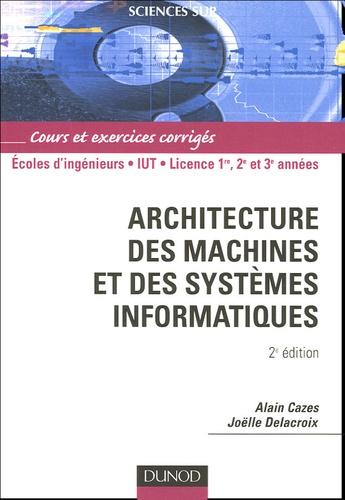 Alain Cazes et Joëlle Delacroix - Architecture des machines et des systèmes informatiques - Cours et exercices corrigés.