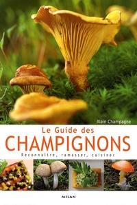 Alain Champagne - Le Guide des champignons - Reconnaître, ramasser, cuisiner.