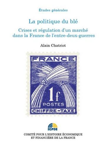 Alain Chatriot - La politique du blé - Crises et régulation d'un marché dans la France de l'entre-deux-guerres.