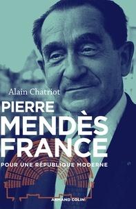 Alain Chatriot - Pierre Mendès France - Pour une République moderne.