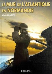 Alain Chazette - Le Mur de l'Atlantique en Normandie.